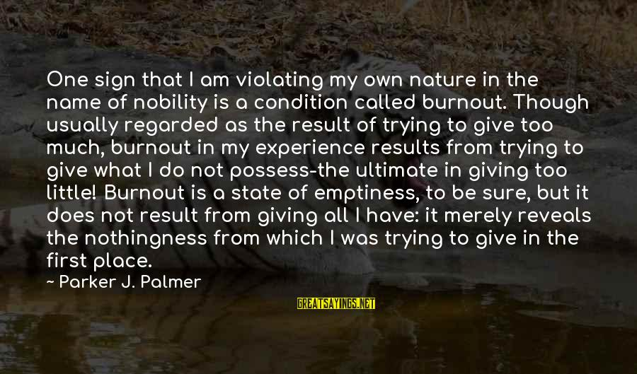 One Name Sayings By Parker J. Palmer: One sign that I am violating my own nature in the name of nobility is