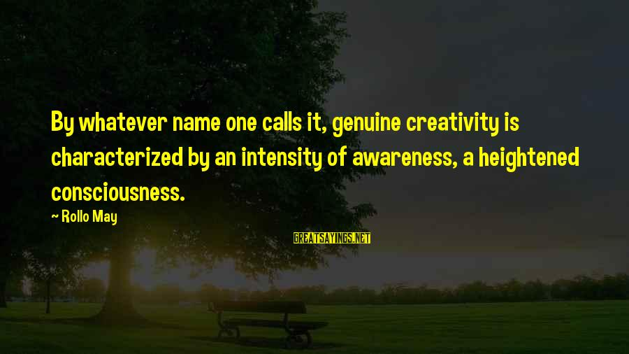 One Name Sayings By Rollo May: By whatever name one calls it, genuine creativity is characterized by an intensity of awareness,
