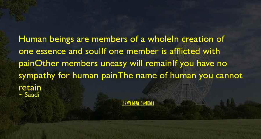 One Name Sayings By Saadi: Human beings are members of a wholeIn creation of one essence and soulIf one member