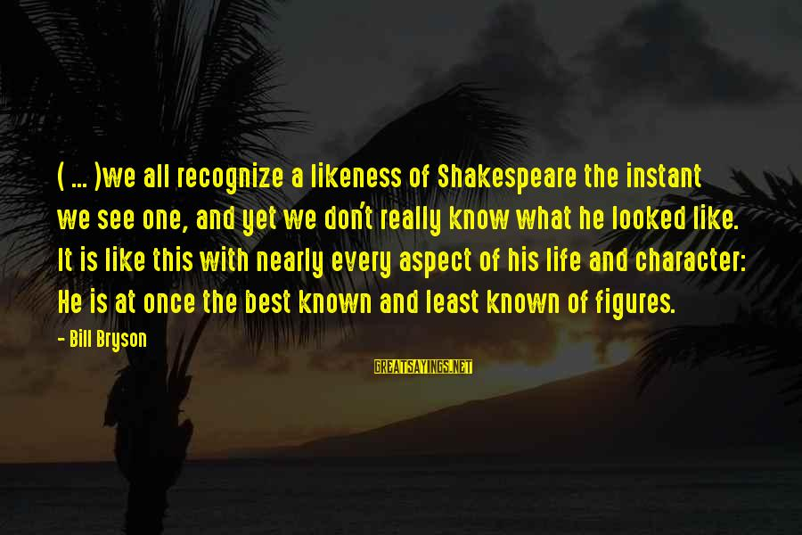 One Of Shakespeare's Best Sayings By Bill Bryson: ( ... )we all recognize a likeness of Shakespeare the instant we see one, and