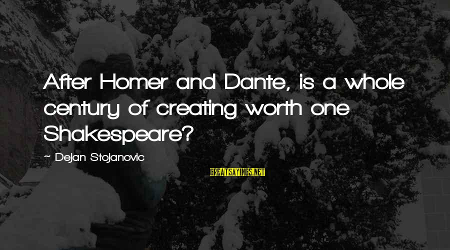 One Of Shakespeare's Best Sayings By Dejan Stojanovic: After Homer and Dante, is a whole century of creating worth one Shakespeare?