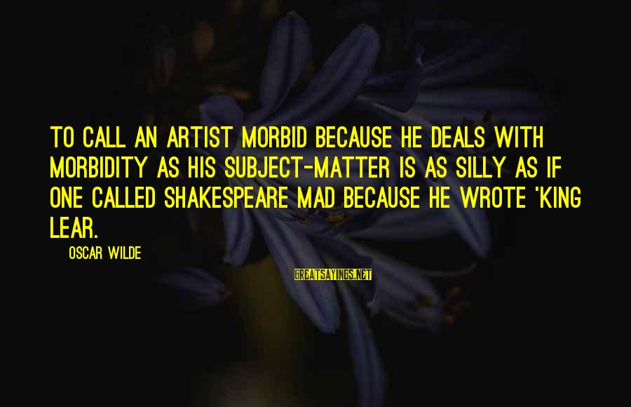 One Of Shakespeare's Best Sayings By Oscar Wilde: To call an artist morbid because he deals with morbidity as his subject-matter is as