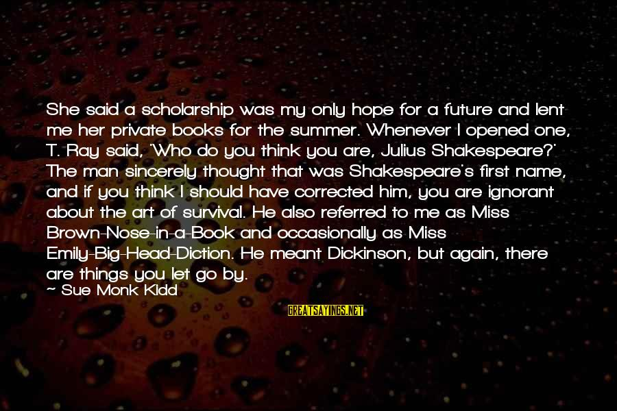 One Of Shakespeare's Best Sayings By Sue Monk Kidd: She said a scholarship was my only hope for a future and lent me her