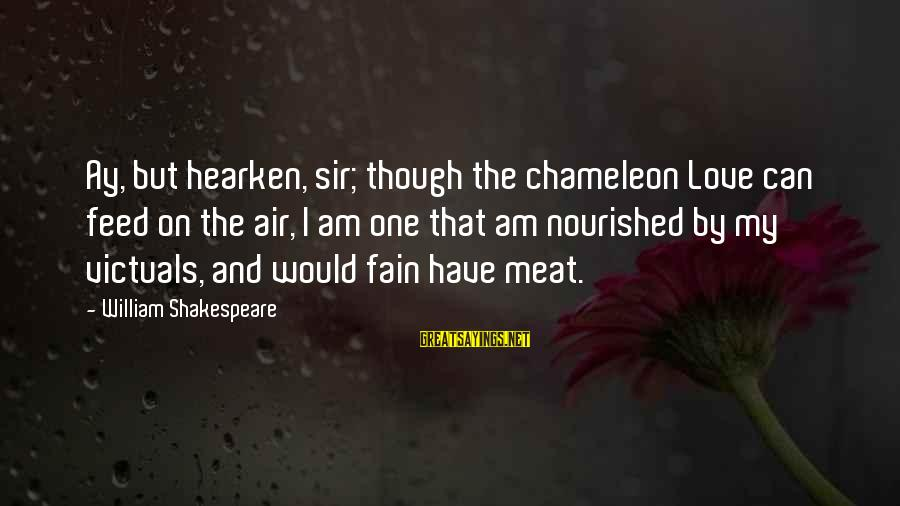 One Of Shakespeare's Best Sayings By William Shakespeare: Ay, but hearken, sir; though the chameleon Love can feed on the air, I am