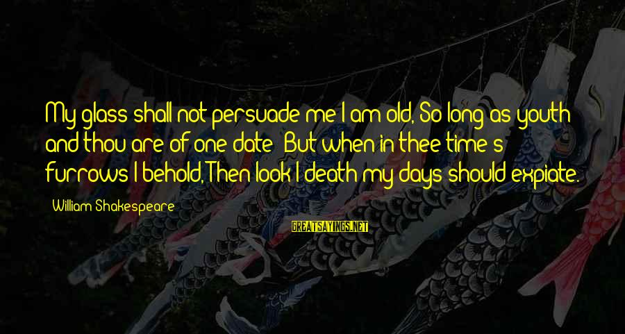 One Of Shakespeare's Best Sayings By William Shakespeare: My glass shall not persuade me I am old, So long as youth and thou