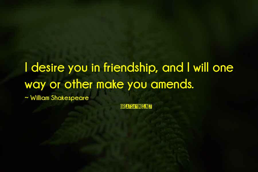 One Of Shakespeare's Best Sayings By William Shakespeare: I desire you in friendship, and I will one way or other make you amends.