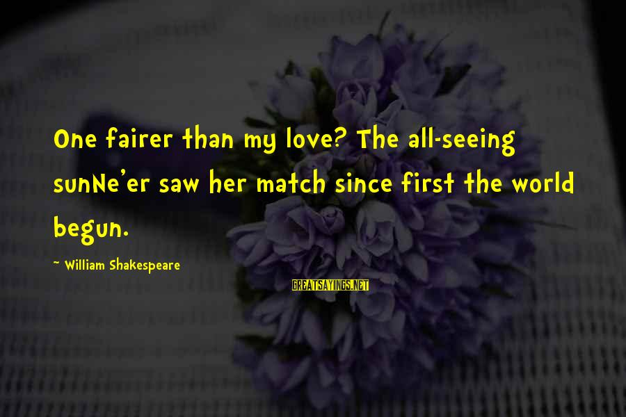 One Of Shakespeare's Best Sayings By William Shakespeare: One fairer than my love? The all-seeing sunNe'er saw her match since first the world