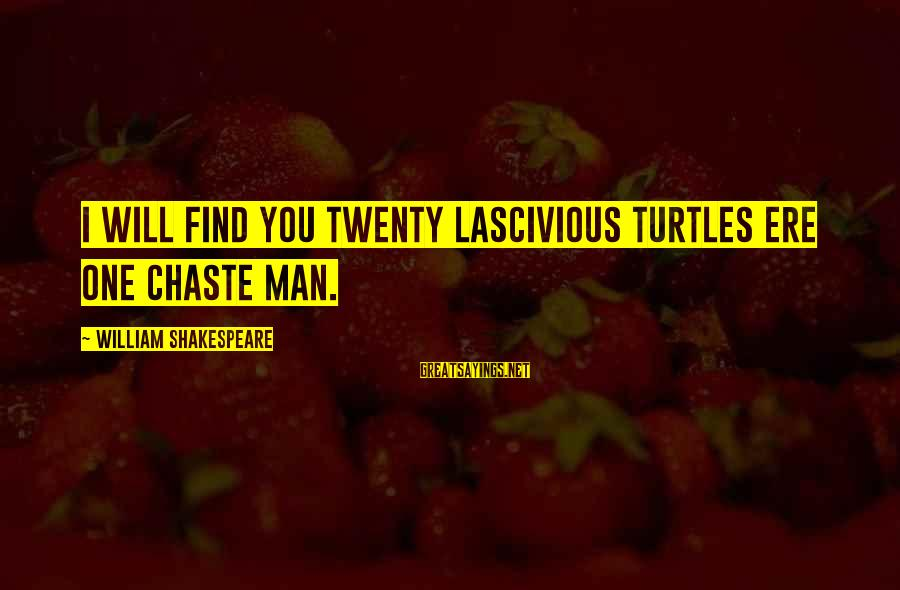One Of Shakespeare's Best Sayings By William Shakespeare: I will find you twenty lascivious turtles ere one chaste man.