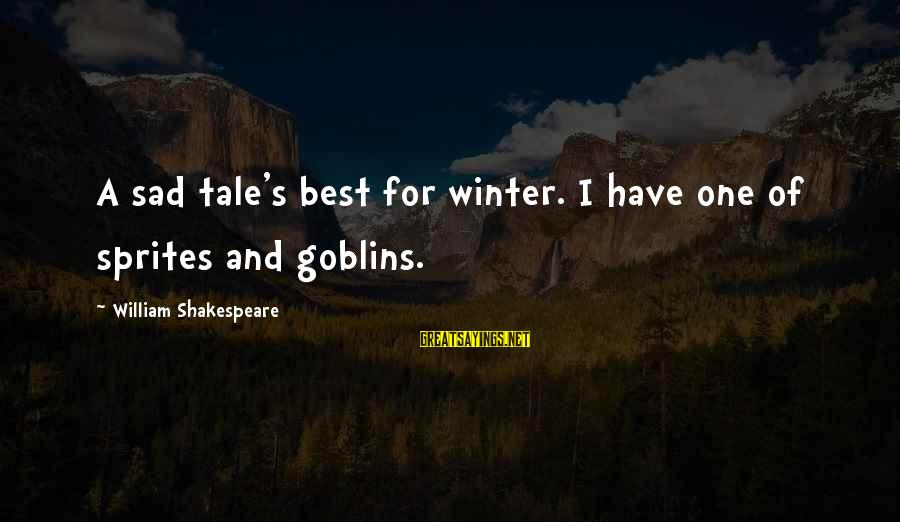 One Of Shakespeare's Best Sayings By William Shakespeare: A sad tale's best for winter. I have one of sprites and goblins.