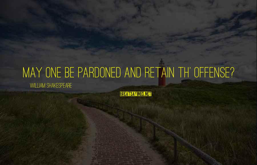 One Of Shakespeare's Best Sayings By William Shakespeare: May one be pardoned and retain th' offense?