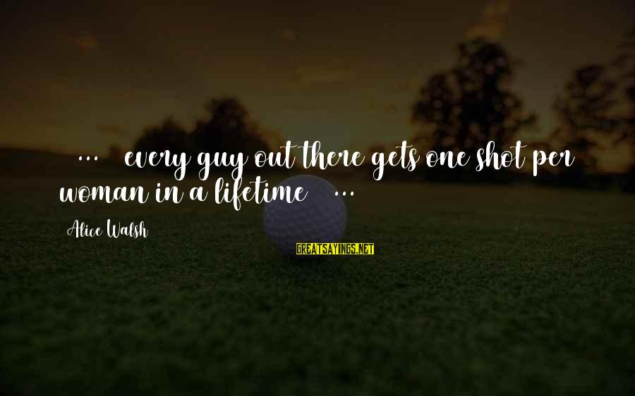 One Shot Life Sayings By Alice Walsh: [ ... ] every guy out there gets one shot per woman in a lifetime