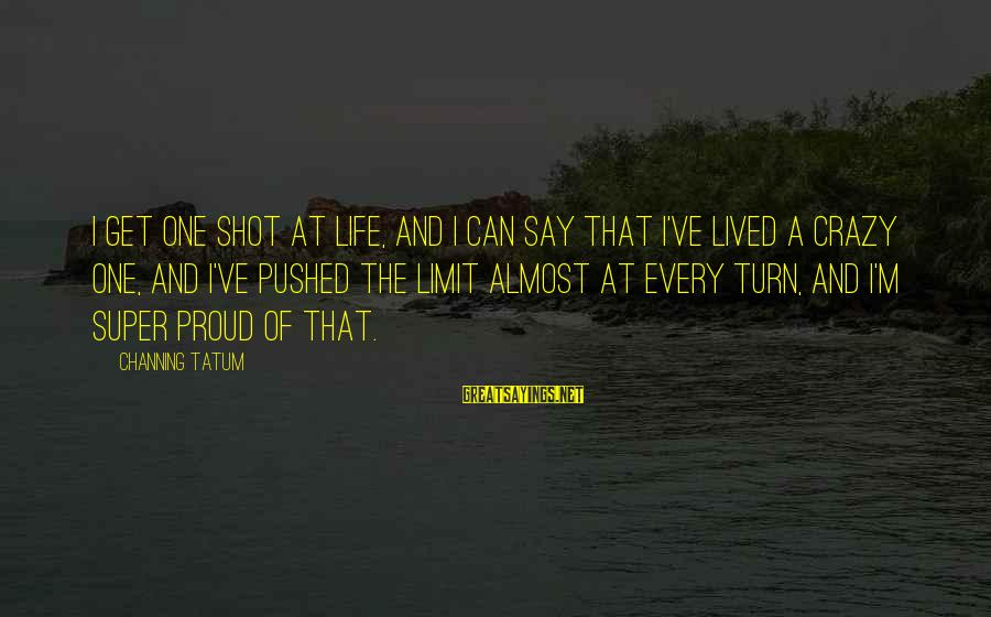 One Shot Life Sayings By Channing Tatum: I get one shot at life, and I can say that I've lived a crazy