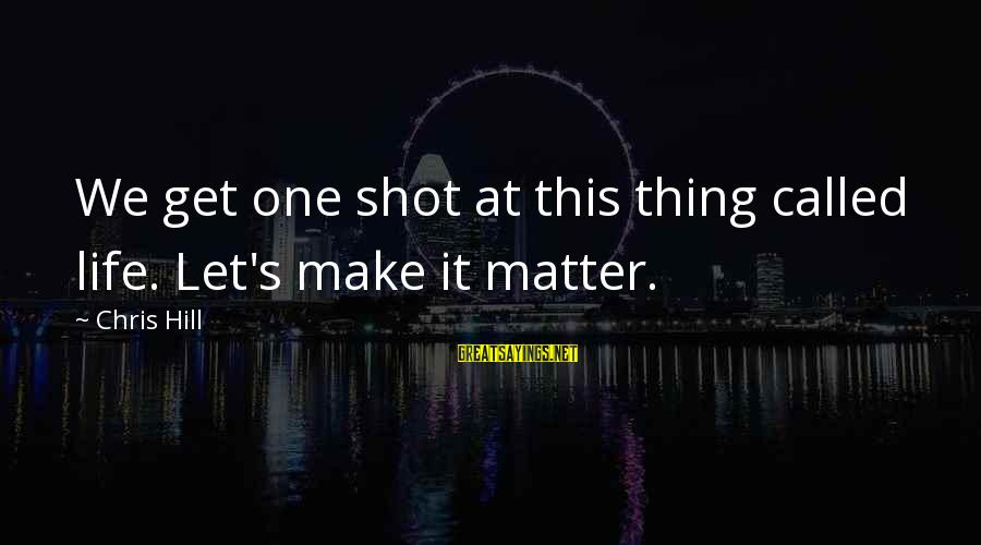 One Shot Life Sayings By Chris Hill: We get one shot at this thing called life. Let's make it matter.