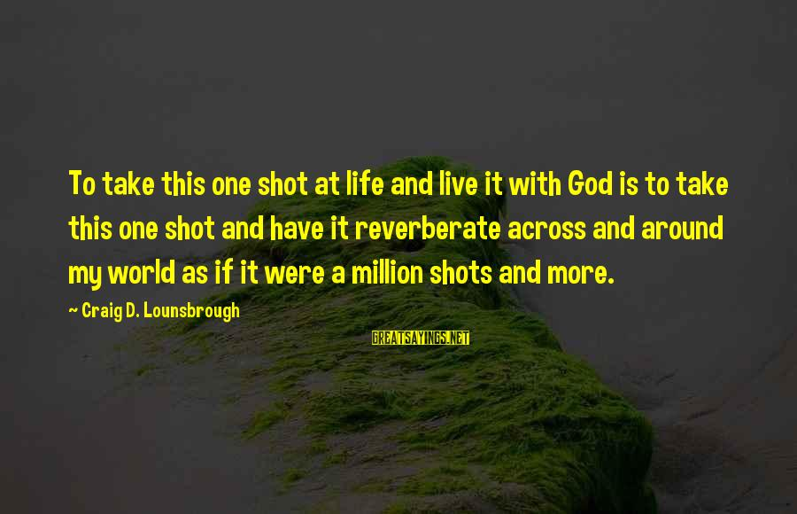 One Shot Life Sayings By Craig D. Lounsbrough: To take this one shot at life and live it with God is to take