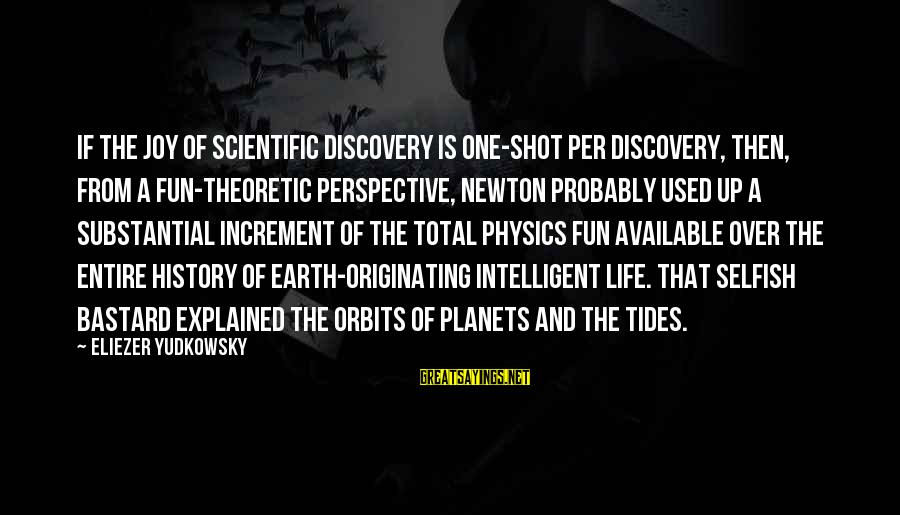 One Shot Life Sayings By Eliezer Yudkowsky: If the joy of scientific discovery is one-shot per discovery, then, from a fun-theoretic perspective,