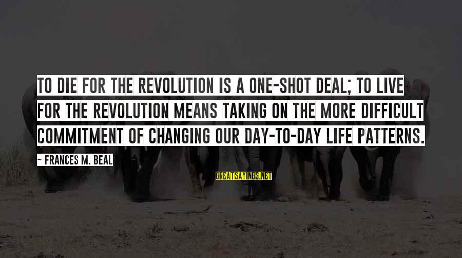 One Shot Life Sayings By Frances M. Beal: To die for the revolution is a one-shot deal; to live for the revolution means