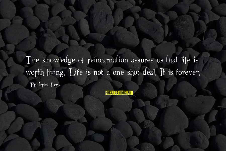 One Shot Life Sayings By Frederick Lenz: The knowledge of reincarnation assures us that life is worth living. Life is not a