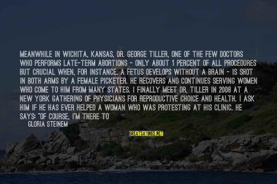One Shot Life Sayings By Gloria Steinem: Meanwhile in Wichita, Kansas, Dr. George Tiller, one of the few doctors who performs late-term