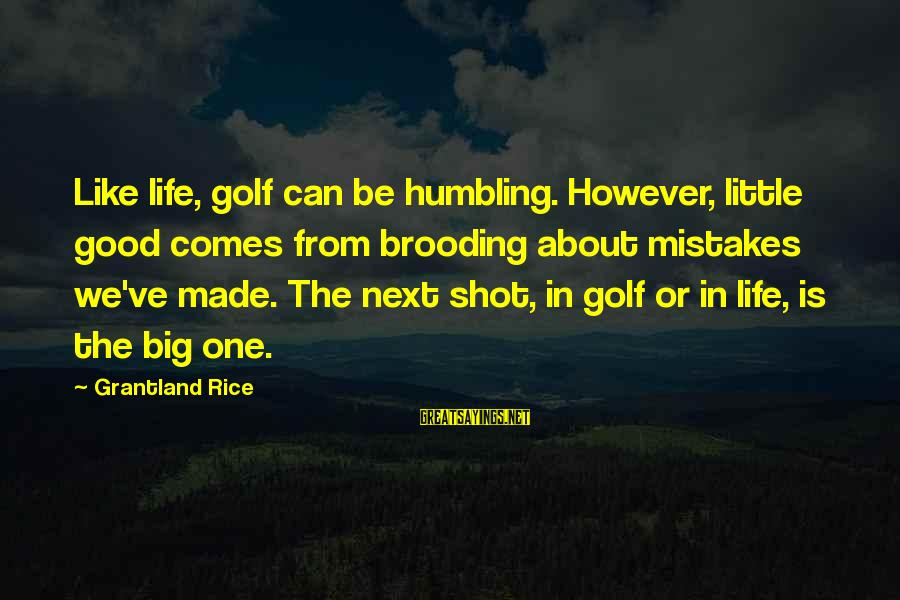 One Shot Life Sayings By Grantland Rice: Like life, golf can be humbling. However, little good comes from brooding about mistakes we've