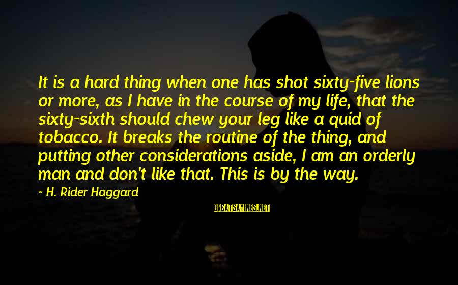 One Shot Life Sayings By H. Rider Haggard: It is a hard thing when one has shot sixty-five lions or more, as I