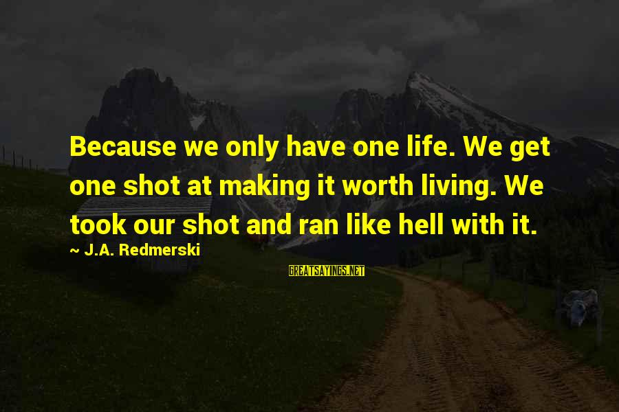 One Shot Life Sayings By J.A. Redmerski: Because we only have one life. We get one shot at making it worth living.