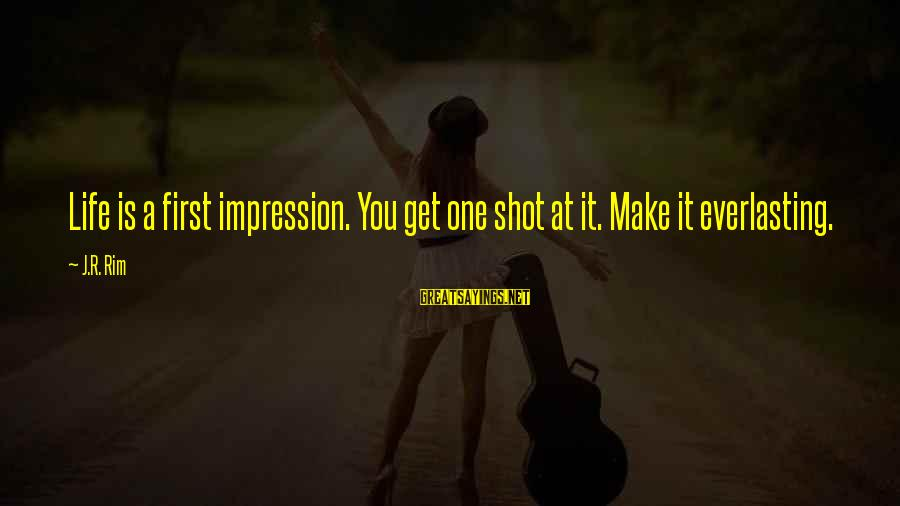 One Shot Life Sayings By J.R. Rim: Life is a first impression. You get one shot at it. Make it everlasting.