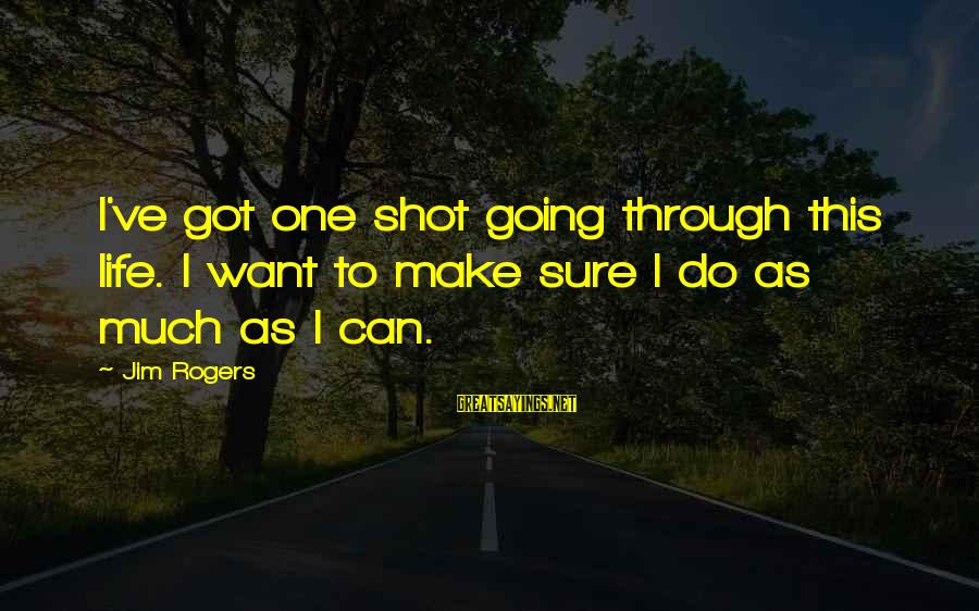 One Shot Life Sayings By Jim Rogers: I've got one shot going through this life. I want to make sure I do