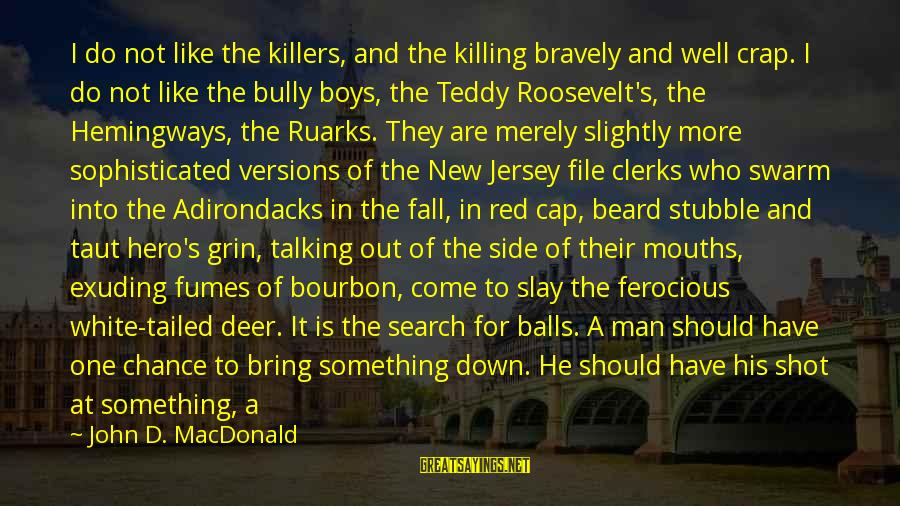 One Shot Life Sayings By John D. MacDonald: I do not like the killers, and the killing bravely and well crap. I do