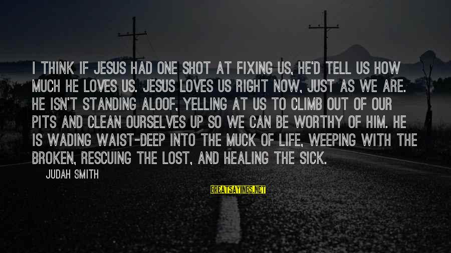 One Shot Life Sayings By Judah Smith: I think if Jesus had one shot at fixing us, He'd tell us how much