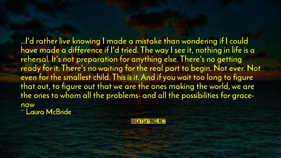 One Shot Life Sayings By Laura McBride: ...I'd rather live knowing I made a mistake than wondering if I could have made