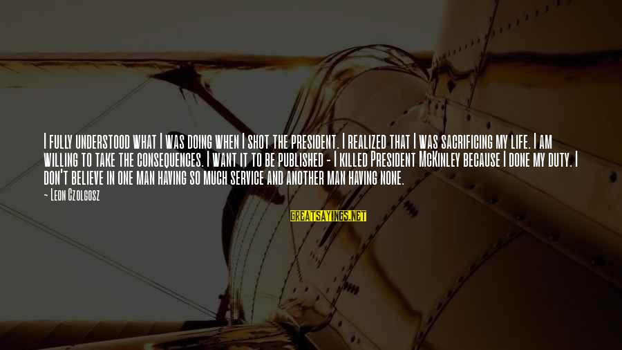 One Shot Life Sayings By Leon Czolgosz: I fully understood what I was doing when I shot the president. I realized that