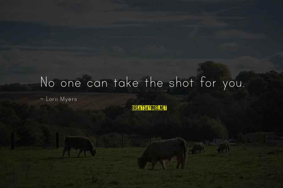 One Shot Life Sayings By Lorii Myers: No one can take the shot for you.