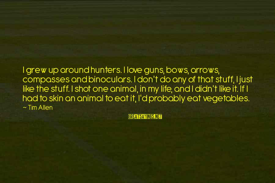 One Shot Life Sayings By Tim Allen: I grew up around hunters. I love guns, bows, arrows, compasses and binoculars. I don't