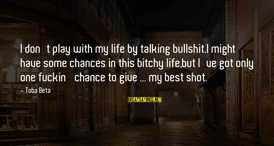One Shot Life Sayings By Toba Beta: I don't play with my life by talking bullshit.I might have some chances in this
