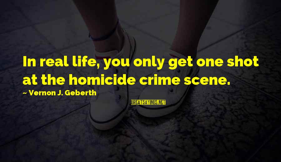 One Shot Life Sayings By Vernon J. Geberth: In real life, you only get one shot at the homicide crime scene.