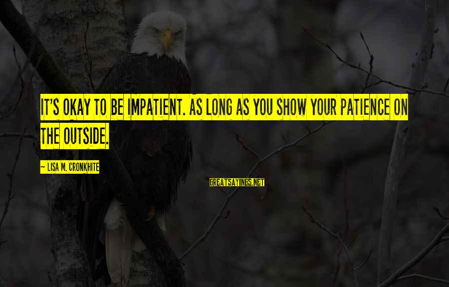 One Sided Stories Sayings By Lisa M. Cronkhite: It's okay to be impatient. As long as you show your patience on the outside.
