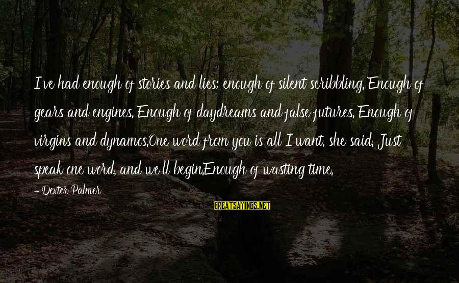 One Word Is Enough Sayings By Dexter Palmer: I've had enough of stories and lies; enough of silent scribbling. Enough of gears and