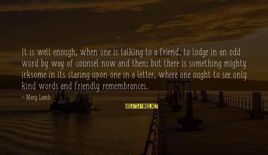 One Word Is Enough Sayings By Mary Lamb: It is well enough, when one is talking to a friend, to lodge in an