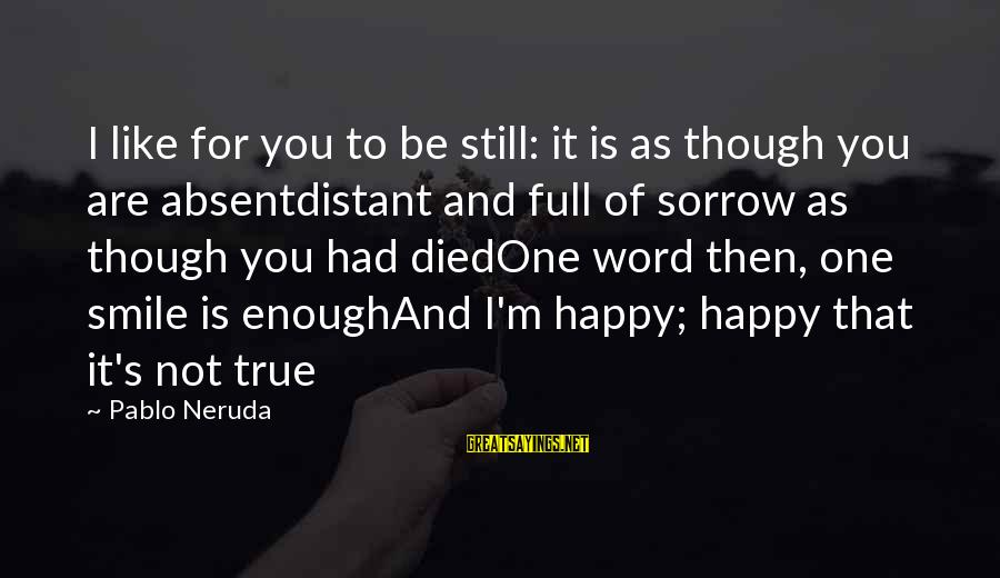 One Word Is Enough Sayings By Pablo Neruda: I like for you to be still: it is as though you are absentdistant and