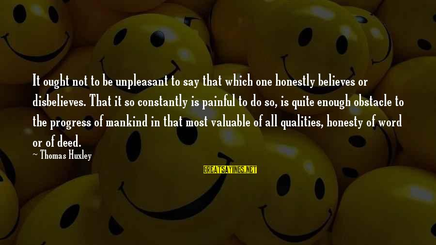One Word Is Enough Sayings By Thomas Huxley: It ought not to be unpleasant to say that which one honestly believes or disbelieves.