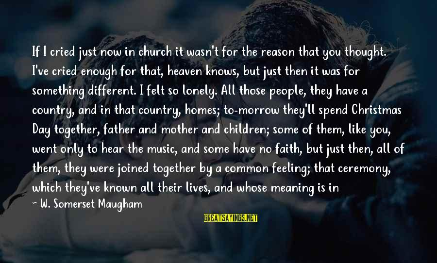 One Word Is Enough Sayings By W. Somerset Maugham: If I cried just now in church it wasn't for the reason that you thought.