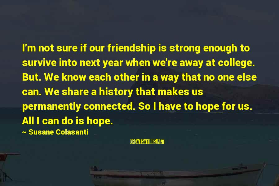 One Year Friendship Sayings By Susane Colasanti: I'm not sure if our friendship is strong enough to survive into next year when