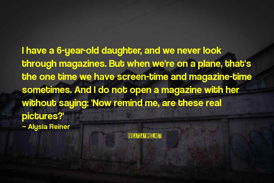 One Year Old Daughter Sayings By Alysia Reiner: I have a 6-year-old daughter, and we never look through magazines. But when we're on