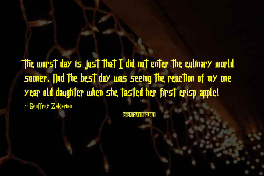 One Year Old Daughter Sayings By Geoffrey Zakarian: The worst day is just that I did not enter the culinary world sooner. And