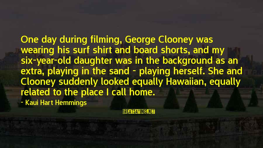 One Year Old Daughter Sayings By Kaui Hart Hemmings: One day during filming, George Clooney was wearing his surf shirt and board shorts, and