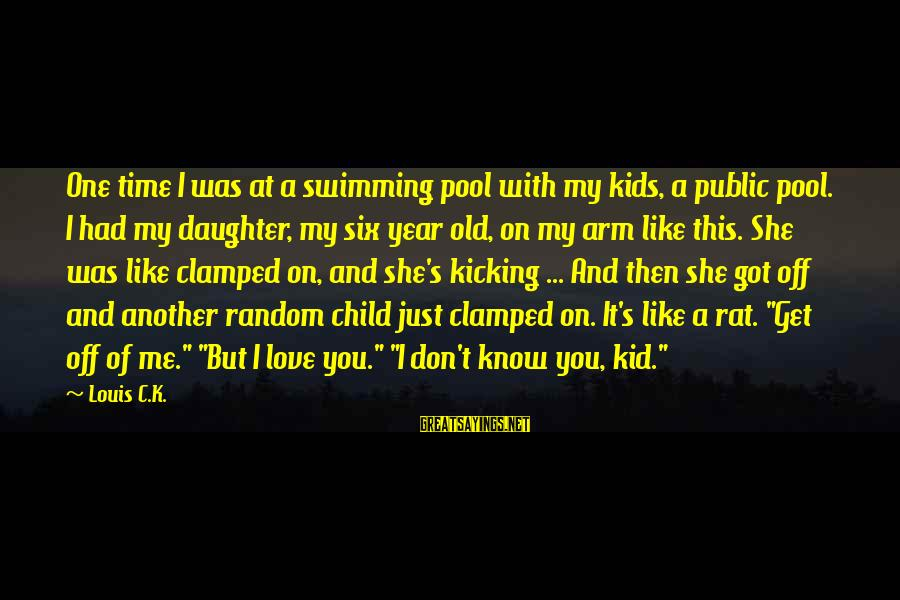 One Year Old Daughter Sayings By Louis C.K.: One time I was at a swimming pool with my kids, a public pool. I
