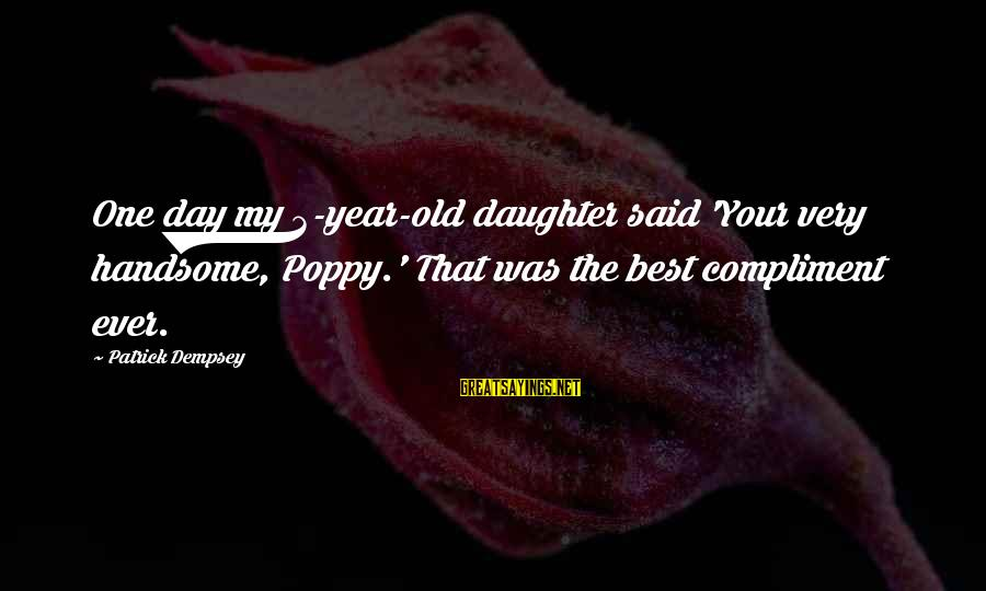 One Year Old Daughter Sayings By Patrick Dempsey: One day my 3-year-old daughter said 'Your very handsome, Poppy.' That was the best compliment