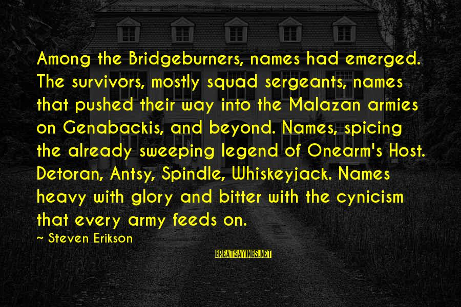 Onearm's Sayings By Steven Erikson: Among the Bridgeburners, names had emerged. The survivors, mostly squad sergeants, names that pushed their