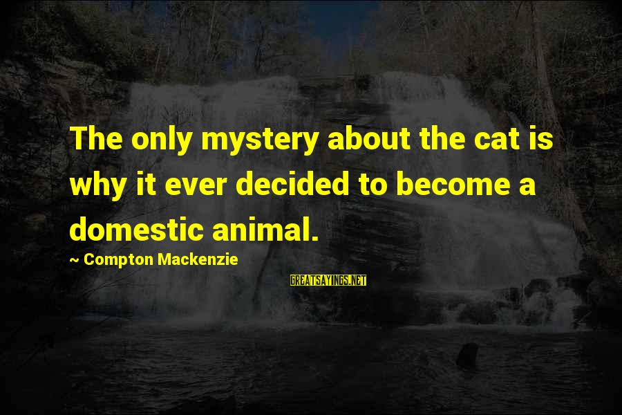 Onedin Sayings By Compton Mackenzie: The only mystery about the cat is why it ever decided to become a domestic