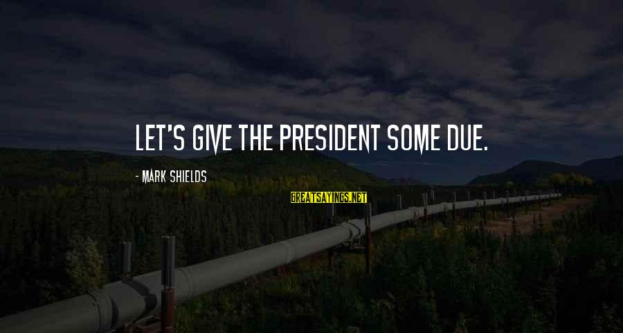 Onedin Sayings By Mark Shields: Let's give the president some due.